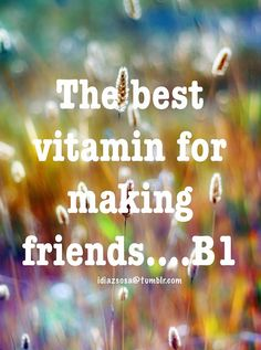The best vitamin for making friends….B1 | Flickr - Photo Sharing!