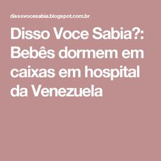 Disso Voce Sabia?: Bebês dormem em caixas em hospital da Venezuela