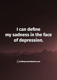 Depression Quotes - I Can Define My Sadness In The Face Of Depression
