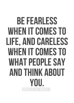 """""""Be fearless when it comes to life, and careless when it comes to what people say and think about you."""""""