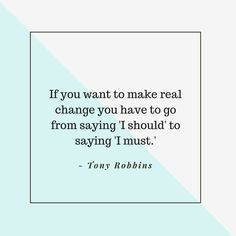 """If you want to make real change you have to go from saying 'I should' to saying 'I must.'"" — Tony Robbins"