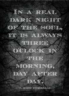In a real dark night of the soul, it is always three o'clock in the morning, day after day. Quote by F. Scott Fitzgerald