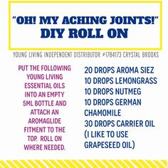 """""""OH! MY ACHING JOINTS!"""" DIY ROLL ON - Put the following Young Living essential oils into an empty 5ml bottle and attach an AromaGlide Fitment to the top. Roll on where needed. - 20 drops Aroma Siez - 10 drops lemongrass - 10 drops nutmeg - 10 drops German chamomile - 30 drops carrier oil Store in a cool, dark place."""