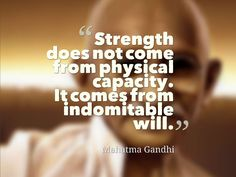 """STRENGTH DOES NOT COME FROM PHYSICAL CAPACITY. IT COMES FROM INDOMITABLE WILL."" ~ MAHATMA GANDHI  Quotesville.Net 