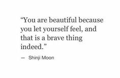 You are beautiful because you let yourself feel, and that is a brave thing indeed.