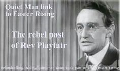 """Arthur Shields, the actor who played the part of Reverend Mister Playfair in the movie """"The Quiet Man""""  took part in Easter rising. He was imprisoned along with Patrick Pearce,  Michael Collins, James Connolly, Tom Clarke & Sean MacDiarmada."""