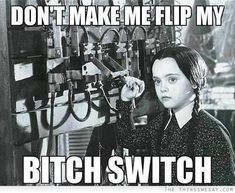 Don't make me flip my bitch switch