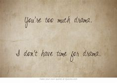 You're too much drama.  I don't have time for drama.