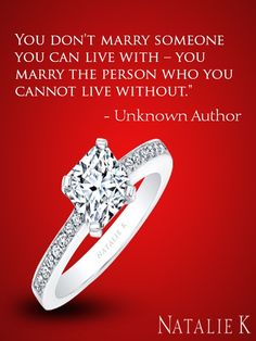 """""""Don't marry someone you can live with; Marry the person you cannot live without."""""""