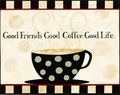 Good Friends, Good Coffee, Good Life. Yes.