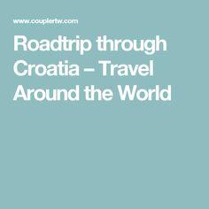 Roadtrip through Croatia – Travel Around the World