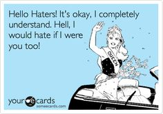 Funny Cry for Help Ecard: Hello Haters! It's okay, I completely understand. Hell, I would hate if I were you too!