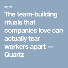 The team-building rituals that companies love can actually tear workers apart — Quartz
