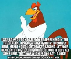 Most memorable quotes from Foghorn Leghorn, a movie based on film. Find important Foghorn Leghorn Quotes from film. Foghorn Leghorn Quotes about foghorn leghorn and chicken hawk as a chicken character from movie. Looney Tunes Cartoons, Old Cartoons, Classic Cartoons, Funny Cartoons, Funny Jokes, Hilarious, Adult Cartoons, Sarcastic Humor, Foghorn Leghorn Quotes