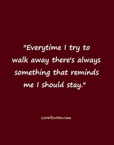 """Every time I try to walk away there's always something that reminds me I should stay.""  - Love Quotes - https://www.lovequotes.com/try-walk-away/"