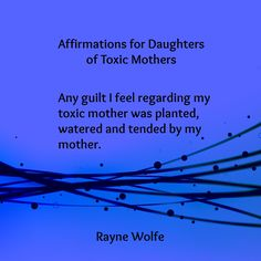 Thirty Healing Affirmations for Daughters of Toxic Mothers, written by Rayne Wolfe, originally posted on the blog 8 Women Dream, but taken from Randi G. Fine