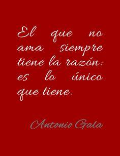 Frase de Antonio Gala sobre el amor. El que no ama siempre tiene la razón: Es lo único que tiene.