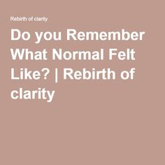 Do you Remember What Normal Felt Like? | Rebirth of clarity