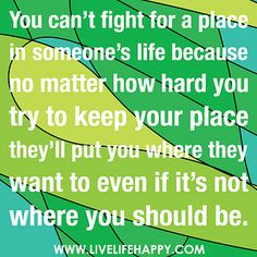 You can't fight for a place in someone's life because no matter how hard you try to keep your place they'll put you where they want to even if it's not where you should be. by deeplifequotes, via Flickr