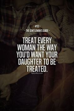 The Gentleman's Guide #53 Treat Every Woman The Way You'd Want Your Daughter To be Treated.
