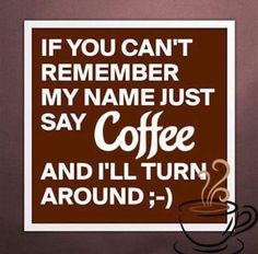 Just Say Coffee... And I'll Turn Around ;)☕