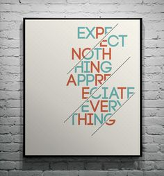 Expect nothing appreciate everything. What a nice quote. Love the composition very much! It splits the words and also preserved the readability of the sentence.