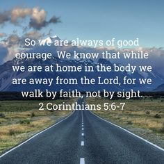 2 Corinthians So we are always of good courage. We know that while we are at home in the body we are away from the Lord, for we walk by faith, not by sight. Bible Verses Quotes Inspirational, Religious Quotes, Encouragement Quotes, Spiritual Quotes, Bible Quotes, Faith In Love, Walk By Faith, Jesus Quotes, Faith Quotes