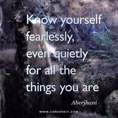 "Read more at www.corespirit.com ""Know yourself fearlessly, even quietly, for all the thing you are"" — Aberjhani"