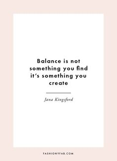 Balance is not something you find it's something you create. -Jana Kingsford ✱Could not be more true!!❤