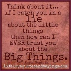 Think about it. if I catch you in a lie about the little things then how I can ever trust you about the big things. Meaningful Quotes, Inspirational Quotes, Motivational Quotes, Thing 1, Sharing Quotes, It Goes On, Lessons Learned, Life Lessons, Trust Yourself
