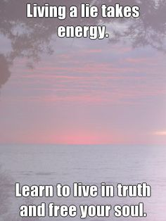Living a lie takes energy.  Learn to live in truth and free your soul. courtesy @Pinstamatic http://pinstamatic.com)