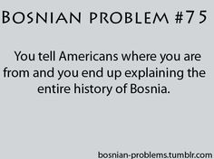HAHAHAH EXACTLY!!!  Person: Where are you from?  Me: Bosnia Person: Oh you mean Boston!? Me: No! Bosnia! Europe! Person: So like Italy! Me: NO! BOSNIA! LOL!