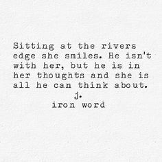 Sitting at the rivers edge she smiles, He isn't with her, but he is in her thoughts and she is all he can think about. ~ j. iron wood