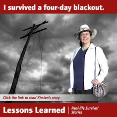 "In the summer of 2005 Kirsten and her family experienced a four-day power outage caused by lightning striking the area transformer.Here's what she had to say about it.My husband and I thought we were prepared for a ""common disaster"". We were completely wrong. When power went out for days, we could not run my husband\'s CPAP machine to help him breathe overnight. We also lost everything in our fully stocked freezer, causing us to lose hundreds of dollars of frozen food. We also neglected to…"