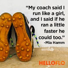 """""""My coach said I run like a girl, and I said if he ran a little faster he could too."""" Mia Hamm via Running Memes, Running Quotes, Sport Quotes, Running Motivation, Soccer Quotes, Motivation Quotes, Running Posters, Fitness Motivation, Nike Quotes"""