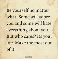 Be yourself no matter what. Some will adore you and some will hate everything about you. But who cares? Its your life, Make the most out of it!