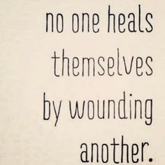 No one heals themselves by wounding another. Forgive & forget ♡