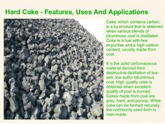 Coke, which contains carbon, is a by product that is obtained when various blends of bituminous coal is distillated. Coke is a fuel with few impurities and a high carbon content, usually made from coal. It is the solid carbonaceous material derived from destructive distillation of low-ash, low-sulfur #bituminouscoal.  #hardcoke
