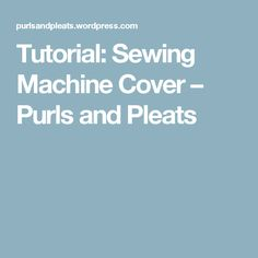 Tutorial: Sewing Machine Cover – Purls and Pleats