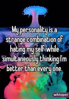 My personality is a strange combination of hating my self while simultaneously thinking I'm better than every one.