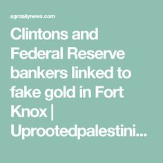 Clintons and Federal Reserve bankers linked to fake gold in Fort Knox | Uprootedpalestinians's Blog | AGR Daily News Service