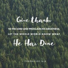 Give thanks to the LORD and proclaim his greatness. Let the whole world know what he has done. ‭‭1 Chronicles‬ ‭16:8‬‬