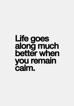 life goes along much better when you remain calm