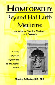 The 2nd Edition of Beyond Flat Earth Medicine is the perfect introduction to homeopathy and this healing philosophy. This information is so important, Dr. Dooley will even let you read the 1st edition online for free in pdf format. Highly recommend this book.