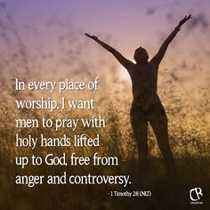 Verse of the Day - 2014In every place of worship, I want men to pray with holy hands lifted up to God, free from anger and controversy. - 1 Tim. 2:8 NLT Bible verse   CrossRiverMedia.com
