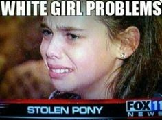 The 11 Funniest White Girl Problems -- These are hilarious! Especially #6. I nearly peed myself!