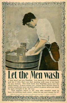 """Let the Men wash""...if your husband won't buy you 'Pearline' laundry detergent, let him have a go at rubbing those clothes clean. He probably won't care how much hard work it is for his wife, but if he can save a little money...well, that's a different story ~ 1896 vintage laundry detergent ad."