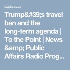 Trump's travel ban and the long-term agenda   To the Point   News & Public Affairs Radio Program   KCRW   KCRW