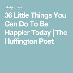 36 Little Things You Can Do To Be Happier Today | The Huffington Post