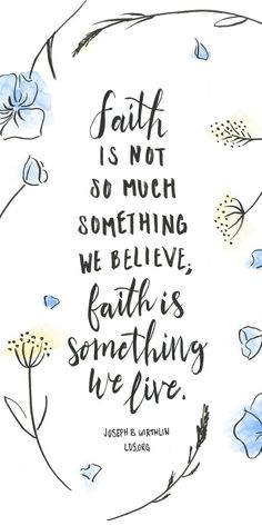 Faith is not so much something we believe; faith is something we live. —Joseph B. Wirthlin #LDS // love this!